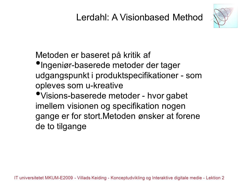 © all rights reserved IT universitetet MKUM-E2009 - Villads Keiding - Konceptudvikling og Interaktive digitale medie - Lektion 2 Metoden er baseret på kritik af Ingeniør-baserede metoder der tager udgangspunkt i produktspecifikationer - som opleves som u-kreative Visions-baserede metoder - hvor gabet imellem visionen og specifikation nogen gange er for stort.Metoden ønsker at forene de to tilgange Lerdahl: A Visionbased Method