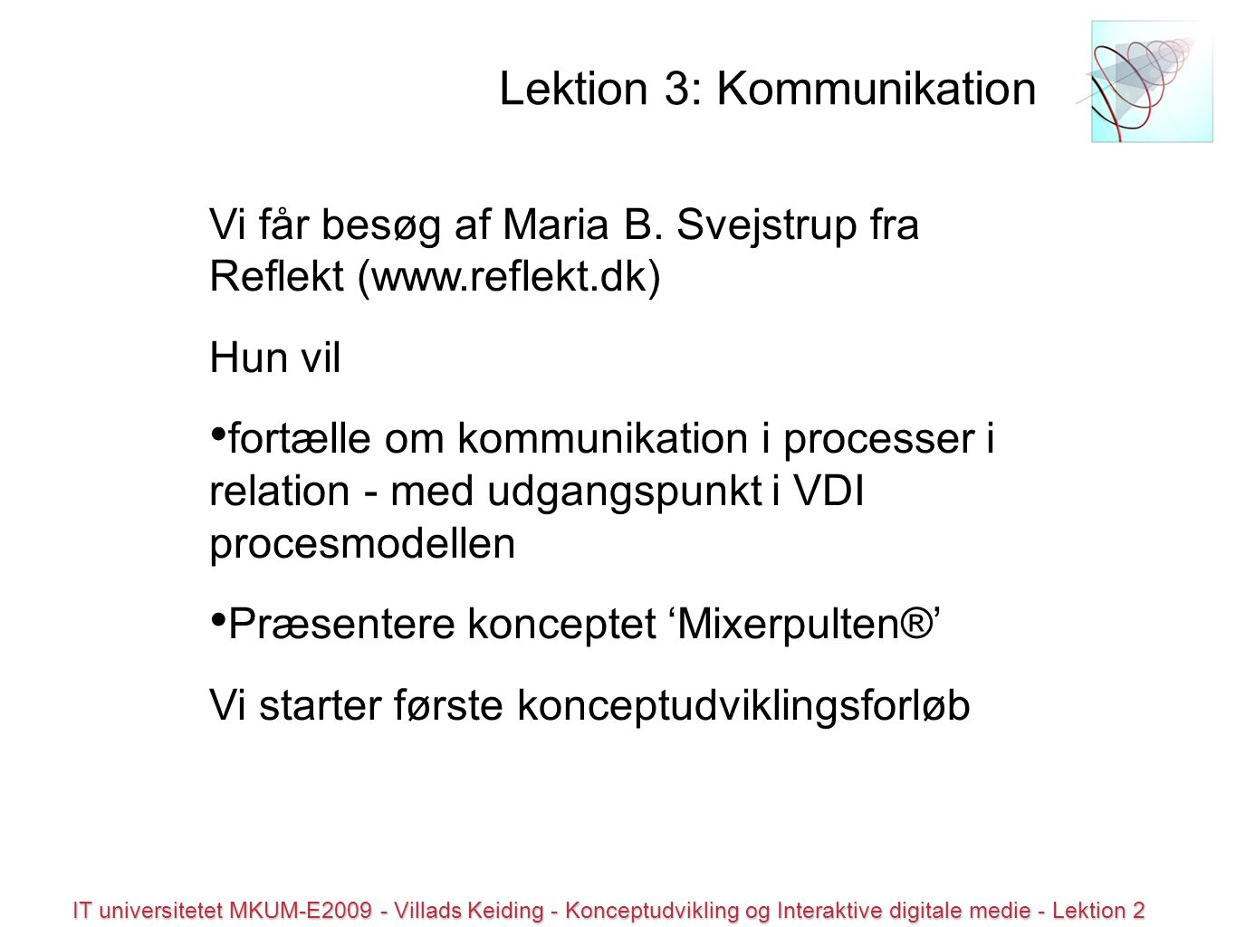 © all rights reserved IT universitetet MKUM-E2009 - Villads Keiding - Konceptudvikling og Interaktive digitale medie - Lektion 2 Lektion 3: Kommunikation Vi får besøg af Maria B.
