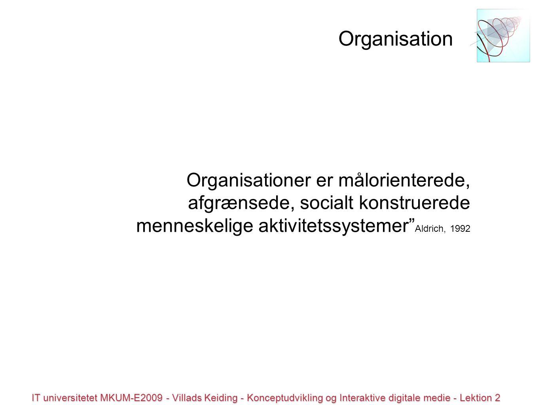 © all rights reserved IT universitetet MKUM-E2009 - Villads Keiding - Konceptudvikling og Interaktive digitale medie - Lektion 2 Organisationer er målorienterede, afgrænsede, socialt konstruerede menneskelige aktivitetssystemer Aldrich, 1992 Organisation