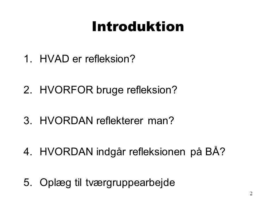 2 Introduktion 1.HVAD er refleksion? 2.HVORFOR bruge refleksion? 3.HVORDAN reflekterer man? 4.HVORDAN indgår refleksionen på BÅ? 5.Oplæg til tværgrupp