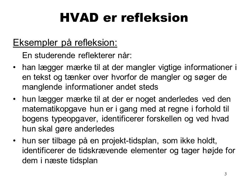 3 HVAD er refleksion Eksempler på refleksion: En studerende reflekterer når: han lægger mærke til at der mangler vigtige informationer i en tekst og t