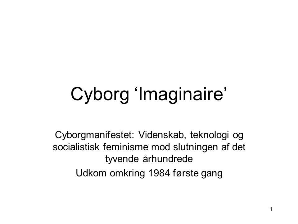 1 Cyborg 'Imaginaire' Cyborgmanifestet: Videnskab, teknologi og socialistisk feminisme mod slutningen af det tyvende århundrede Udkom omkring 1984 første gang