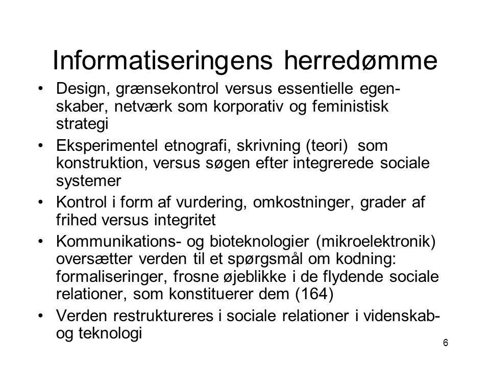 6 Design, grænsekontrol versus essentielle egen- skaber, netværk som korporativ og feministisk strategi Eksperimentel etnografi, skrivning (teori) som konstruktion, versus søgen efter integrerede sociale systemer Kontrol i form af vurdering, omkostninger, grader af frihed versus integritet Kommunikations- og bioteknologier (mikroelektronik) oversætter verden til et spørgsmål om kodning: formaliseringer, frosne øjeblikke i de flydende sociale relationer, som konstituerer dem (164) Verden restruktureres i sociale relationer i videnskab- og teknologi