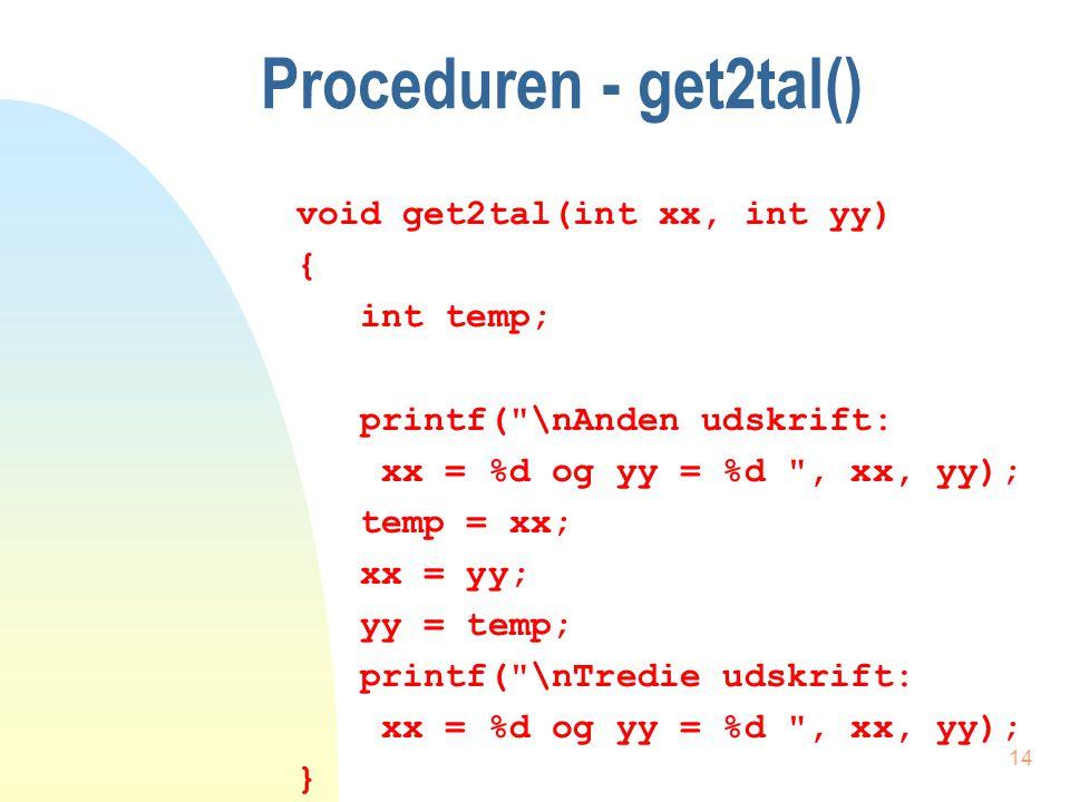 13 Et programeksempel void main(void) { int x = 4, y = 7; printf( \nFørste udskrift: x = %d og y = %d , x, y); get2tal(x, y); printf( \nFjerde udskrift: x = %d og y = %d , x, y); }