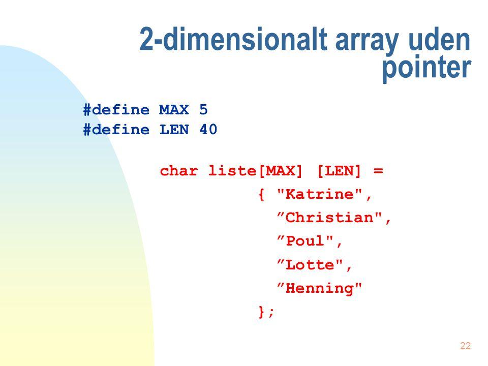 21 Nu med anvendelse af pointer void main(void) { int numre[] = { 92, 81, 70, 69, 58 }; int tal; printf( \n ); for (tal = 0; tal<5; tal++) printf( \nNummer[%d] =%d , tal, *(numre+tal) ); } numre er adressen på array'et første element tal er en heltalsvariabel