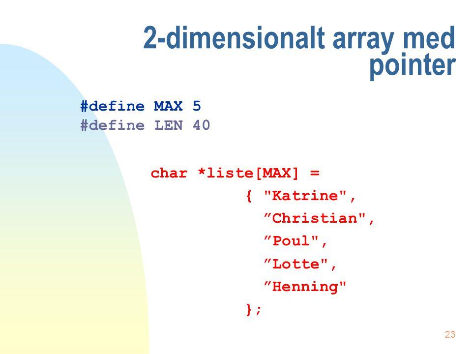 22 2-dimensionalt array uden pointer char liste[MAX] [LEN] = { Katrine , Christian , Poul , Lotte , Henning }; #define MAX 5 #define LEN 40
