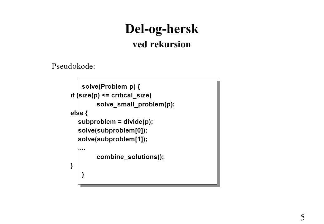 5 Del-og-hersk ved rekursion Pseudokode: solve(Problem p) { if (size(p) <= critical_size) solve_small_problem(p); else { subproblem = divide(p); solve(subproblem[0]); solve(subproblem[1]);....