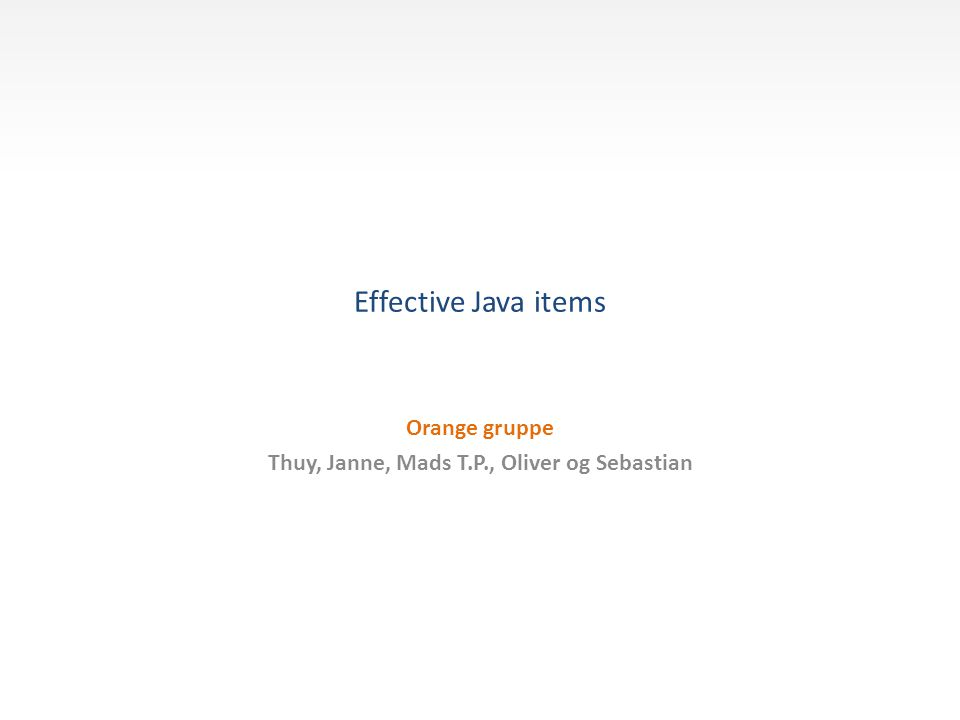 Effective Java items Orange gruppe Thuy, Janne, Mads T.P., Oliver og Sebastian