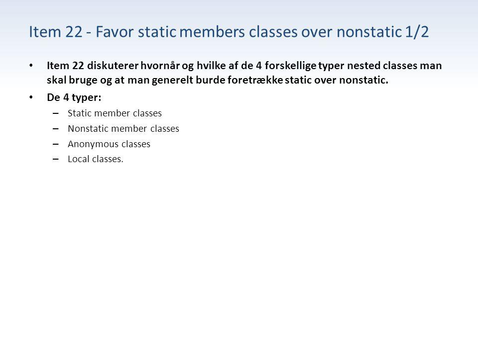 Item 22 - Favor static members classes over nonstatic 1/2 Item 22 diskuterer hvornår og hvilke af de 4 forskellige typer nested classes man skal bruge og at man generelt burde foretrække static over nonstatic.
