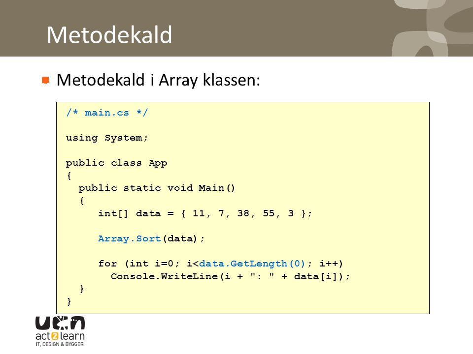Metodekald Metodekald i Array klassen: /* main.cs */ using System; public class App { public static void Main() { int[] data = { 11, 7, 38, 55, 3 }; Array.Sort(data); for (int i=0; i<data.GetLength(0); i++) Console.WriteLine(i + : + data[i]); }