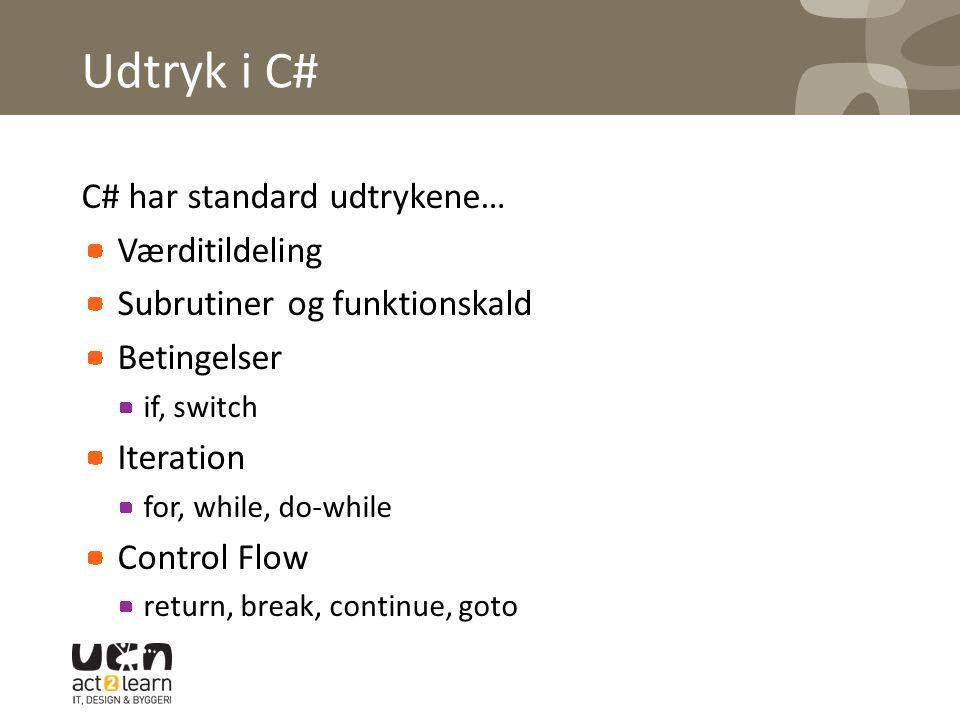 Udtryk i C# C# har standard udtrykene… Værditildeling Subrutiner og funktionskald Betingelser if, switch Iteration for, while, do-while Control Flow return, break, continue, goto