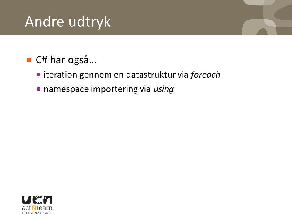 Andre udtryk C# har også… iteration gennem en datastruktur via foreach namespace importering via using