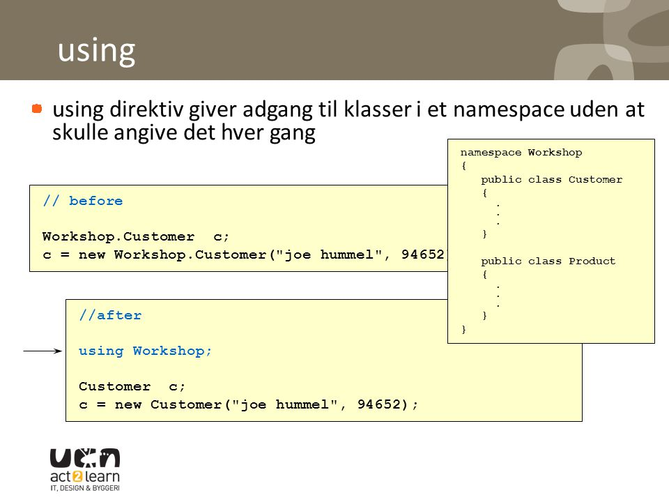 using using direktiv giver adgang til klasser i et namespace uden at skulle angive det hver gang // before Workshop.Customer c; c = new Workshop.Customer( joe hummel , 94652); //after using Workshop; Customer c; c = new Customer( joe hummel , 94652); namespace Workshop { public class Customer {.
