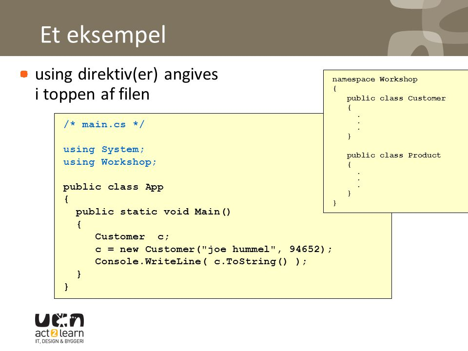 Et eksempel using direktiv(er) angives i toppen af filen /* main.cs */ using System; using Workshop; public class App { public static void Main() { Customer c; c = new Customer( joe hummel , 94652); Console.WriteLine( c.ToString() ); } namespace Workshop { public class Customer {.