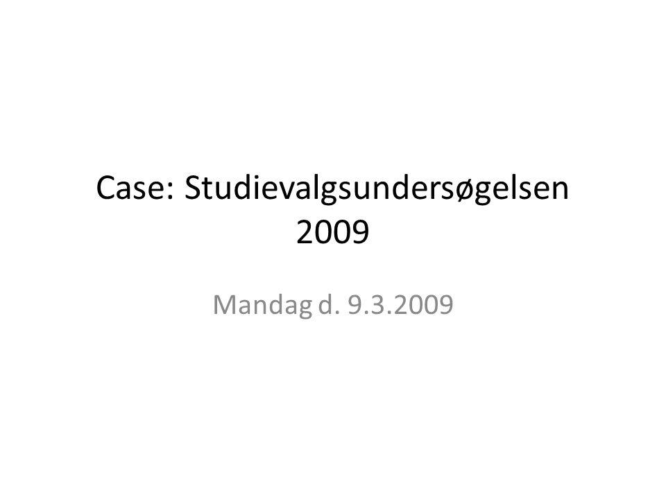 Case: Studievalgsundersøgelsen 2009 Mandag d. 9.3.2009