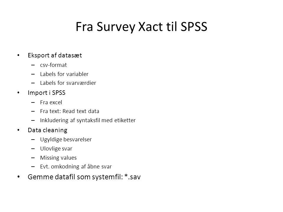 Fra Survey Xact til SPSS Eksport af datasæt – csv-format – Labels for variabler – Labels for svarværdier Import i SPSS – Fra excel – Fra text: Read text data – Inkludering af syntaksfil med etiketter Data cleaning – Ugyldige besvarelser – Ulovlige svar – Missing values – Evt.