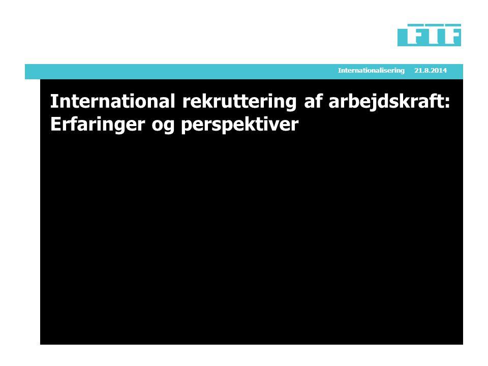 Internationalisering21.8.2014 International rekruttering af arbejdskraft: Erfaringer og perspektiver