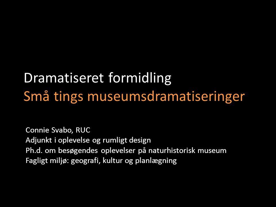 Dramatiseret formidling Små tings museumsdramatiseringer Connie Svabo, RUC Adjunkt i oplevelse og rumligt design Ph.d.