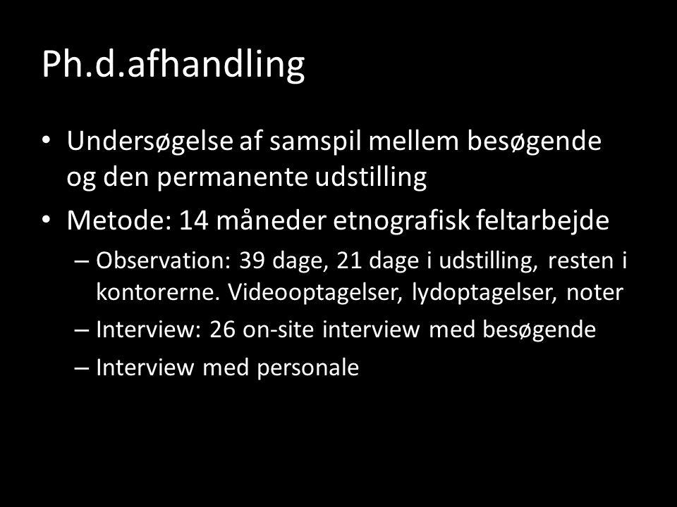 Undersøgelse af samspil mellem besøgende og den permanente udstilling Metode: 14 måneder etnografisk feltarbejde – Observation: 39 dage, 21 dage i udstilling, resten i kontorerne.