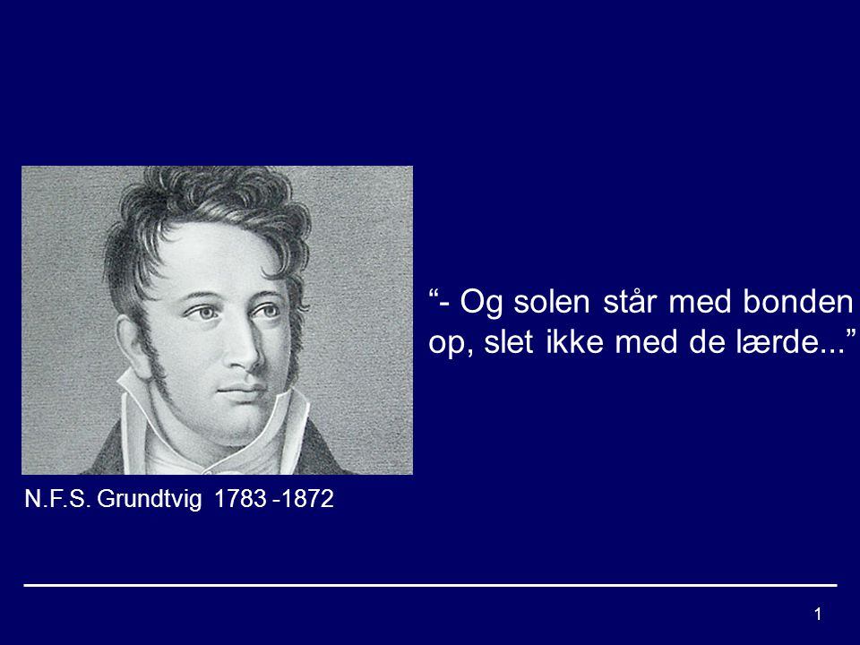 1 N.F.S. Grundtvig 1783 -1872 - Og solen står med bonden op, slet ikke med de lærde...