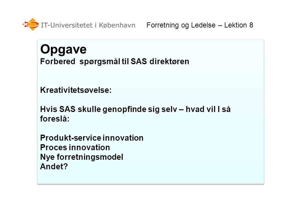 Forretning og Ledelse – Lektion 8 Opgave Forbered spørgsmål til SAS direktøren Kreativitetsøvelse: Hvis SAS skulle genopfinde sig selv – hvad vil I så foreslå: Produkt-service innovation Proces innovation Nye forretningsmodel Andet.