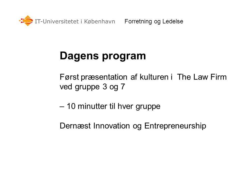 Forretning og Ledelse Dagens program Først præsentation af kulturen i The Law Firm ved gruppe 3 og 7 – 10 minutter til hver gruppe Dernæst Innovation og Entrepreneurship