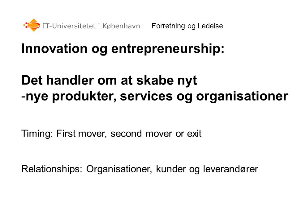 Forretning og Ledelse Innovation og entrepreneurship: Det handler om at skabe nyt -nye produkter, services og organisationer Timing: First mover, second mover or exit Relationships: Organisationer, kunder og leverandører