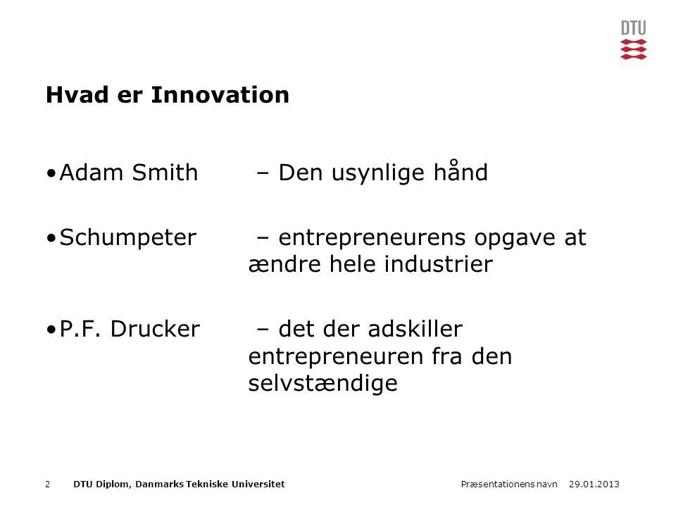 29.01.2013Præsentationens navn2DTU Diplom, Danmarks Tekniske Universitet Hvad er Innovation Adam Smith – Den usynlige hånd Schumpeter – entrepreneurens opgave at ændre hele industrier P.F.
