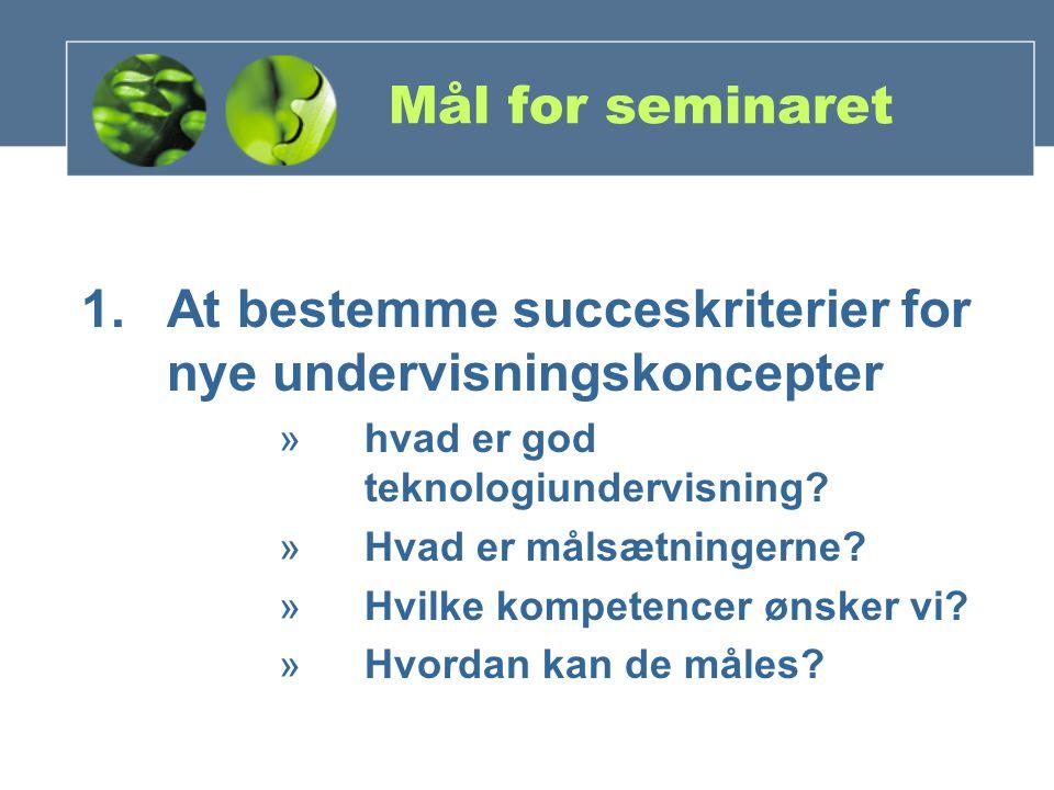 Mål for seminaret 1.At bestemme succeskriterier for nye undervisningskoncepter »hvad er god teknologiundervisning.