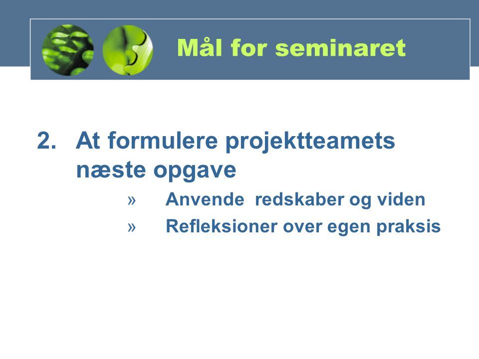 Mål for seminaret 2.At formulere projektteamets næste opgave »Anvende redskaber og viden »Refleksioner over egen praksis