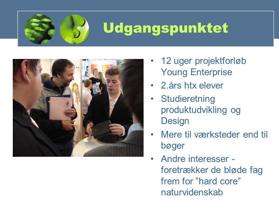 Udgangspunktet 12 uger projektforløb Young Enterprise 2.års htx elever Studieretning produktudvikling og Design Mere til værksteder end til bøger Andre interesser - foretrækker de bløde fag frem for hard core naturvidenskab