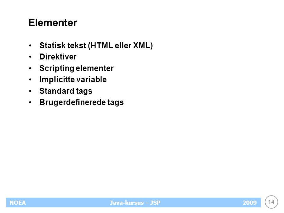 14 NOEA2009Java-kursus – JSP Elementer Statisk tekst (HTML eller XML) Direktiver Scripting elementer Implicitte variable Standard tags Brugerdefinerede tags