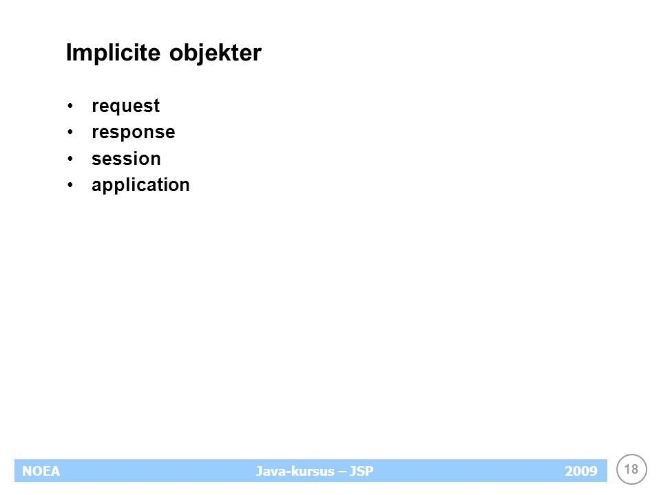 18 NOEA2009Java-kursus – JSP Implicite objekter request response session application