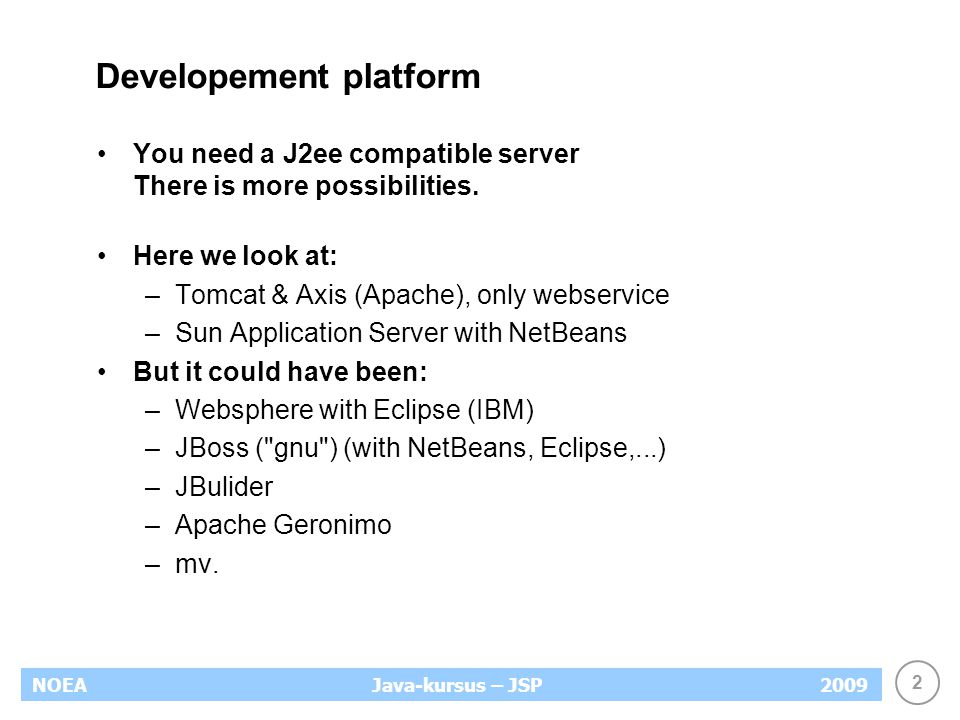 2 NOEA2009Java-kursus – JSP Developement platform You need a J2ee compatible server There is more possibilities.