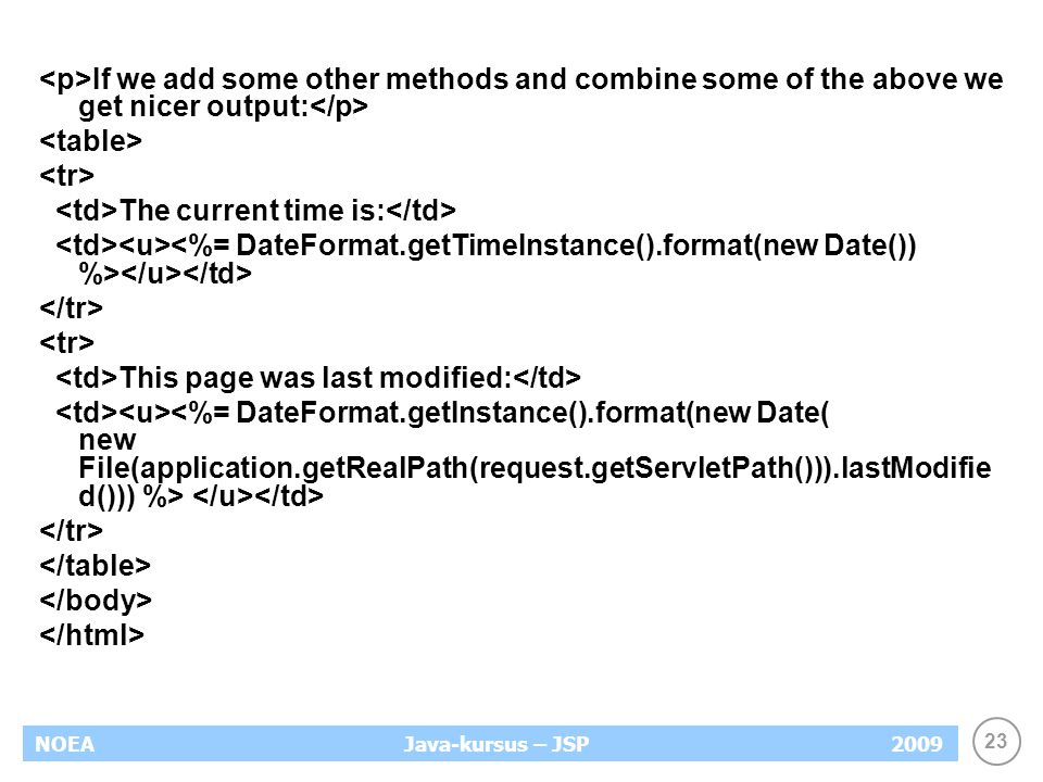 23 NOEA2009Java-kursus – JSP If we add some other methods and combine some of the above we get nicer output: The current time is: This page was last modified: