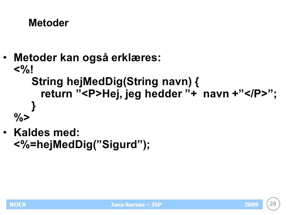 26 NOEA2009Java-kursus – JSP Metoder Metoder kan også erklæres: Hej, jeg hedder + navn + ; } %> Kaldes med: <%=hejMedDig( Sigurd );