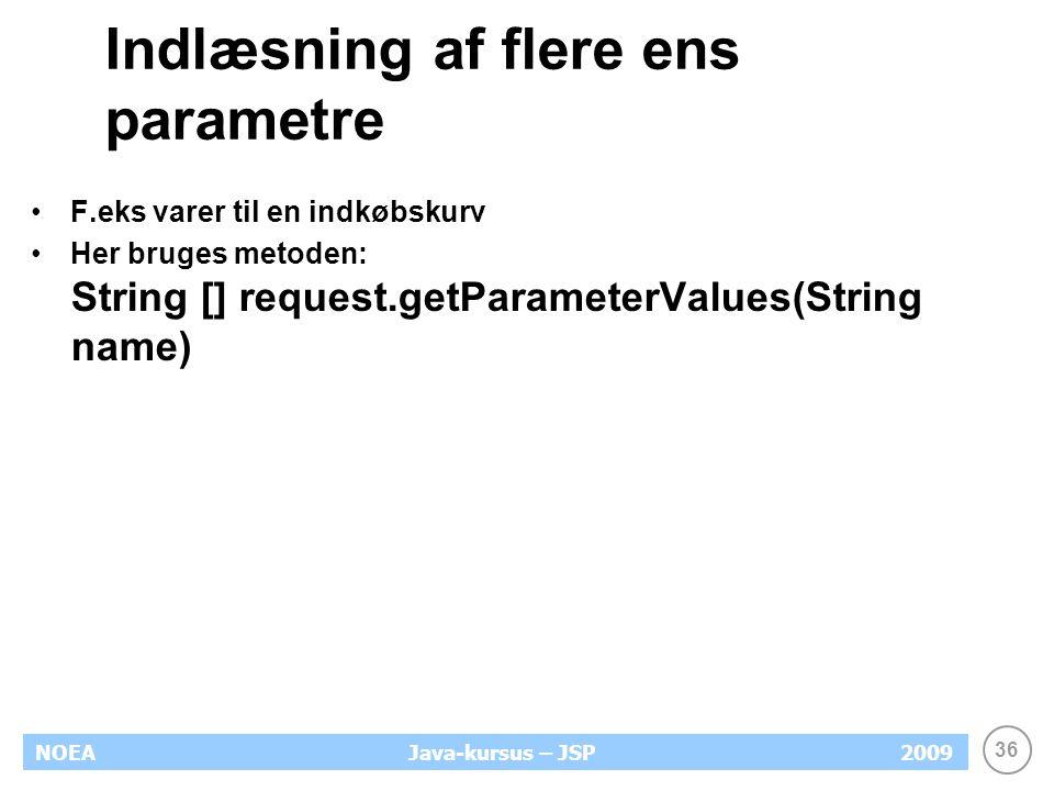 36 NOEA2009Java-kursus – JSP Indlæsning af flere ens parametre F.eks varer til en indkøbskurv Her bruges metoden: String [] request.getParameterValues(String name)