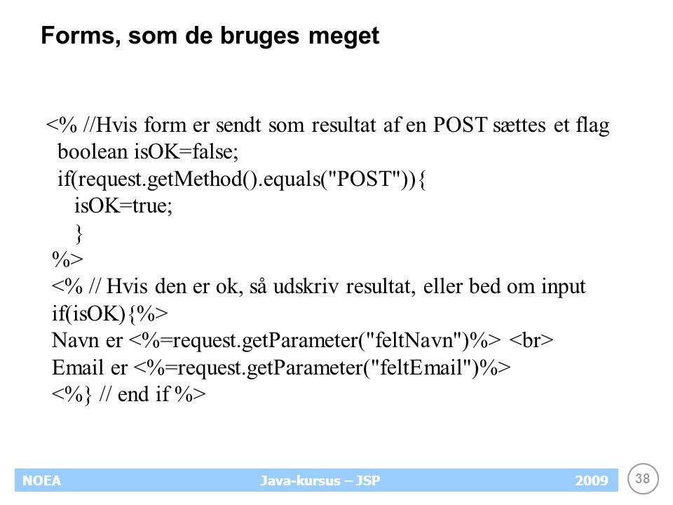 38 NOEA2009Java-kursus – JSP Forms, som de bruges meget <% //Hvis form er sendt som resultat af en POST sættes et flag boolean isOK=false; if(request.getMethod().equals( POST )){ isOK=true; } %> <% // Hvis den er ok, så udskriv resultat, eller bed om input if(isOK){%> Navn er Email er
