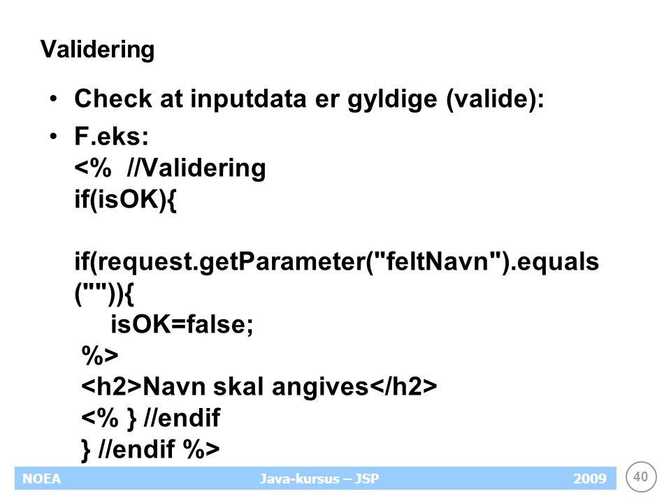40 NOEA2009Java-kursus – JSP Validering Check at inputdata er gyldige (valide): F.eks: Navn skal angives
