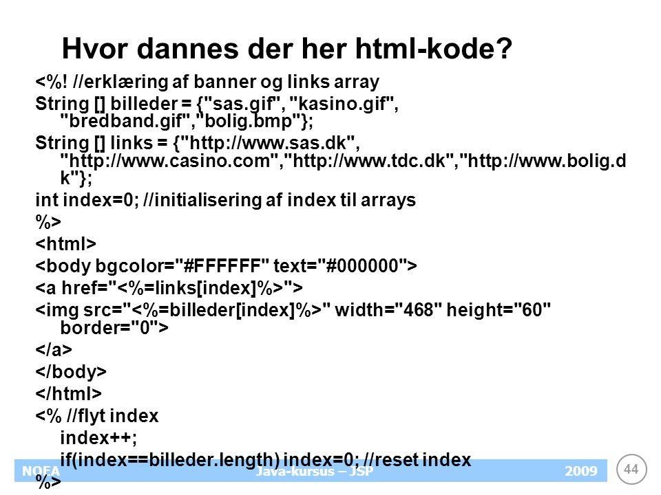 44 NOEA2009Java-kursus – JSP Hvor dannes der her html-kode.