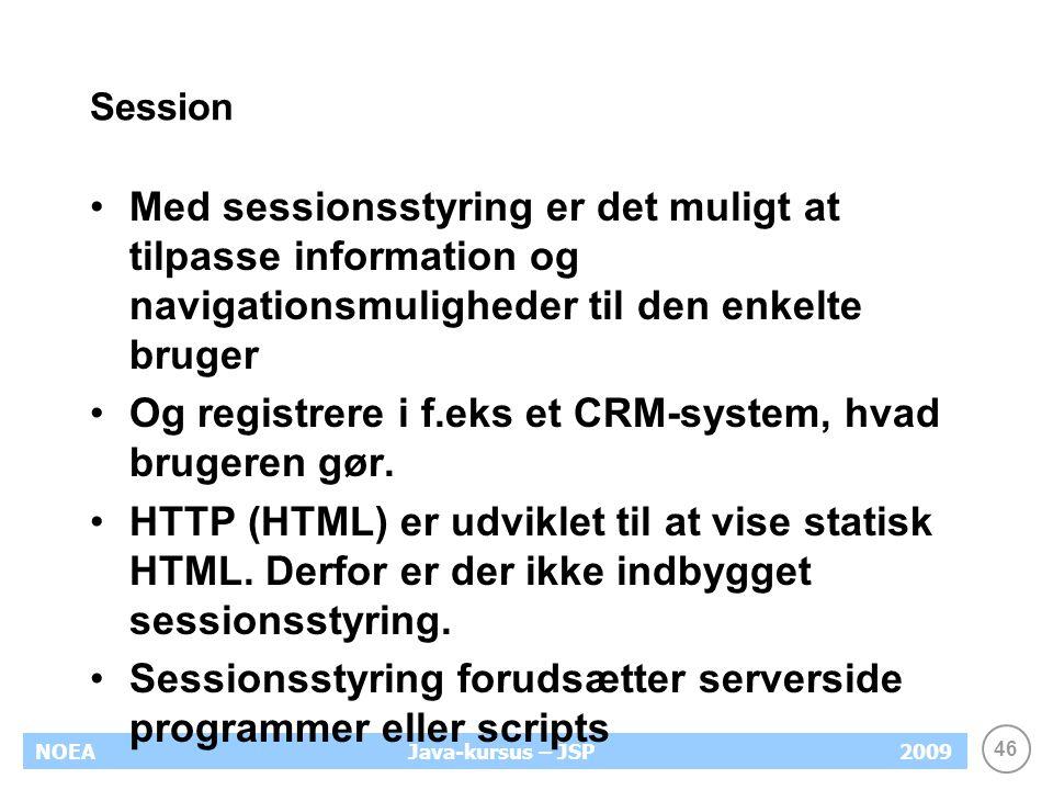 46 NOEA2009Java-kursus – JSP Session Med sessionsstyring er det muligt at tilpasse information og navigationsmuligheder til den enkelte bruger Og registrere i f.eks et CRM-system, hvad brugeren gør.
