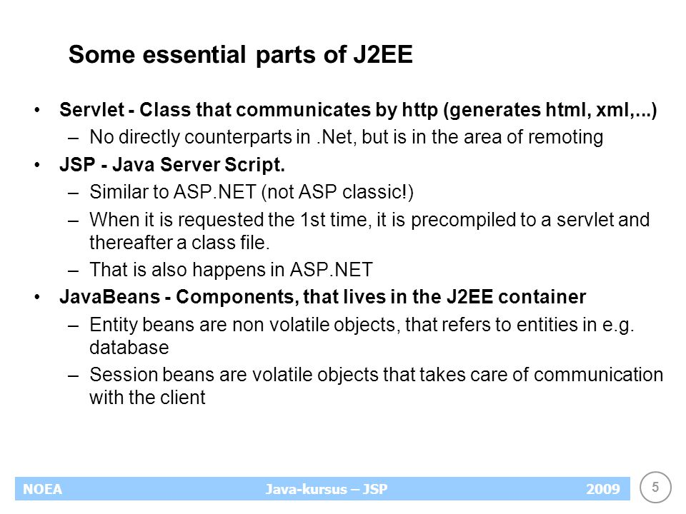 5 NOEA2009Java-kursus – JSP Some essential parts of J2EE Servlet - Class that communicates by http (generates html, xml,...) –No directly counterparts in.Net, but is in the area of remoting JSP - Java Server Script.