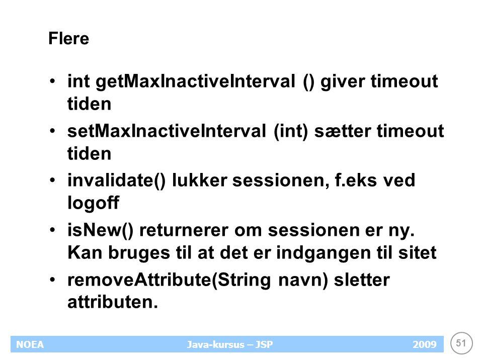 51 NOEA2009Java-kursus – JSP Flere int getMaxInactiveInterval () giver timeout tiden setMaxInactiveInterval (int) sætter timeout tiden invalidate() lukker sessionen, f.eks ved logoff isNew() returnerer om sessionen er ny.