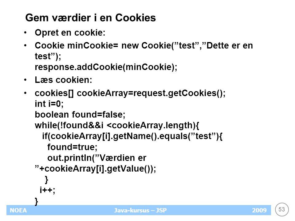 53 NOEA2009Java-kursus – JSP Gem værdier i en Cookies Opret en cookie: Cookie minCookie= new Cookie( test , Dette er en test ); response.addCookie(minCookie); Læs cookien: cookies[] cookieArray=request.getCookies(); int i=0; boolean found=false; while(!found&&i <cookieArray.length){ if(cookieArray[i].getName().equals( test ){ found=true; out.println( Værdien er +cookieArray[i].getValue()); } i++; }