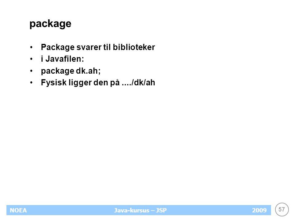 57 NOEA2009Java-kursus – JSP package Package svarer til biblioteker i Javafilen: package dk.ah; Fysisk ligger den på..../dk/ah