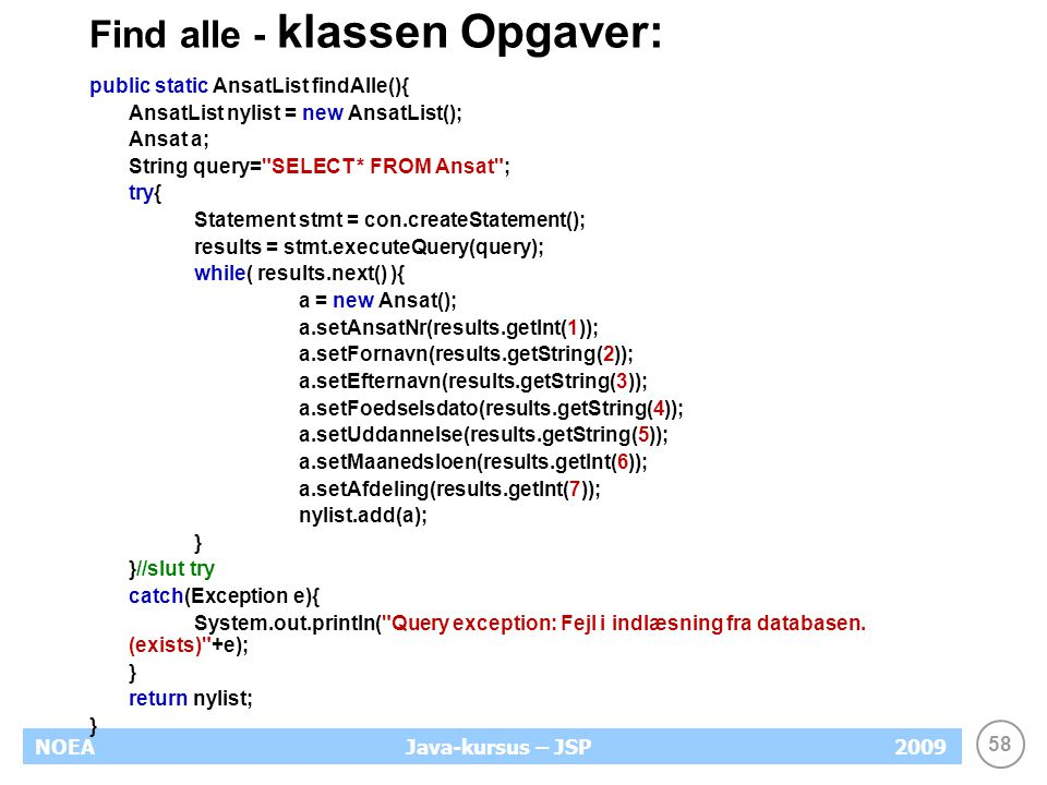 58 NOEA2009Java-kursus – JSP Find alle - klassen Opgaver: public static AnsatList findAlle(){ AnsatList nylist = new AnsatList(); Ansat a; String query= SELECT * FROM Ansat ; try{ Statement stmt = con.createStatement(); results = stmt.executeQuery(query); while( results.next() ){ a = new Ansat(); a.setAnsatNr(results.getInt(1)); a.setFornavn(results.getString(2)); a.setEfternavn(results.getString(3)); a.setFoedselsdato(results.getString(4)); a.setUddannelse(results.getString(5)); a.setMaanedsloen(results.getInt(6)); a.setAfdeling(results.getInt(7)); nylist.add(a); } }//slut try catch(Exception e){ System.out.println( Query exception: Fejl i indlæsning fra databasen.