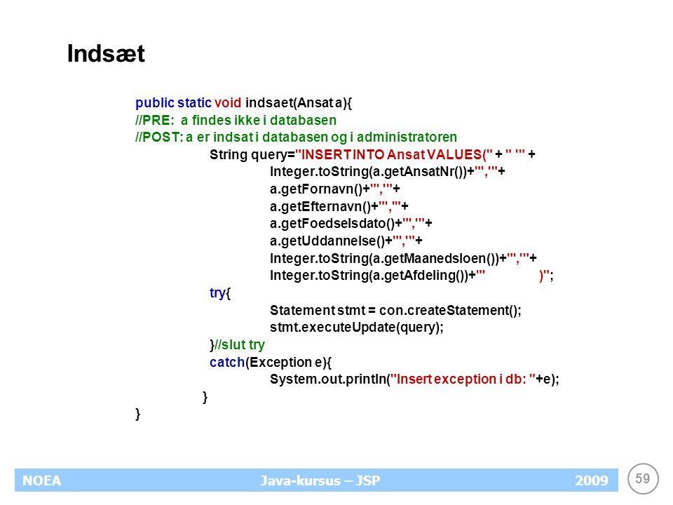 59 NOEA2009Java-kursus – JSP Indsæt public static void indsaet(Ansat a){ //PRE: a findes ikke i databasen //POST: a er indsat i databasen og i administratoren String query= INSERT INTO Ansat VALUES( + + Integer.toString(a.getAnsatNr())+ , + a.getFornavn()+ , + a.getEfternavn()+ , + a.getFoedselsdato()+ , + a.getUddannelse()+ , + Integer.toString(a.getMaanedsloen())+ , + Integer.toString(a.getAfdeling())+ ) ; try{ Statement stmt = con.createStatement(); stmt.executeUpdate(query); }//slut try catch(Exception e){ System.out.println( Insert exception i db: +e); }