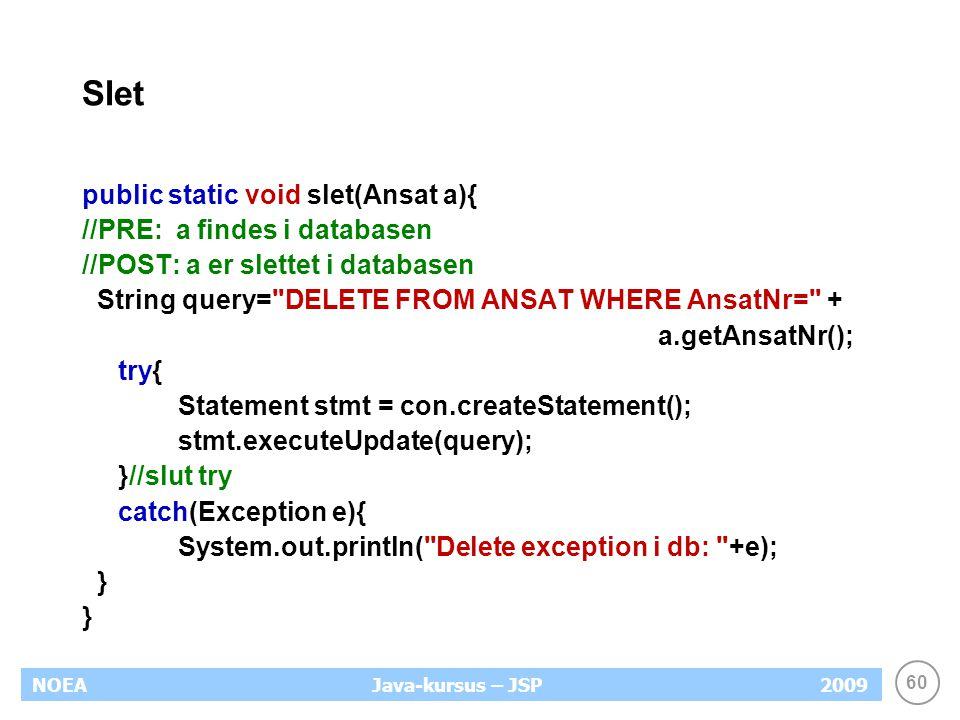 60 NOEA2009Java-kursus – JSP Slet public static void slet(Ansat a){ //PRE: a findes i databasen //POST: a er slettet i databasen String query= DELETE FROM ANSAT WHERE AnsatNr= + a.getAnsatNr(); try{ Statement stmt = con.createStatement(); stmt.executeUpdate(query); }//slut try catch(Exception e){ System.out.println( Delete exception i db: +e); }