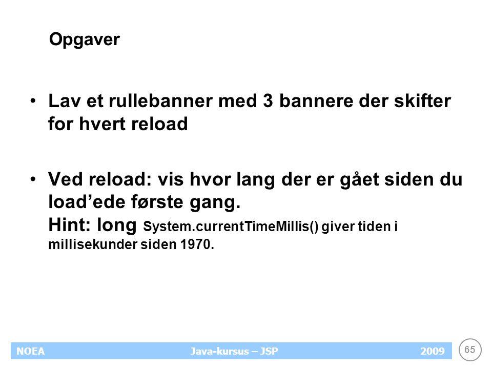 65 NOEA2009Java-kursus – JSP Opgaver Lav et rullebanner med 3 bannere der skifter for hvert reload Ved reload: vis hvor lang der er gået siden du load'ede første gang.