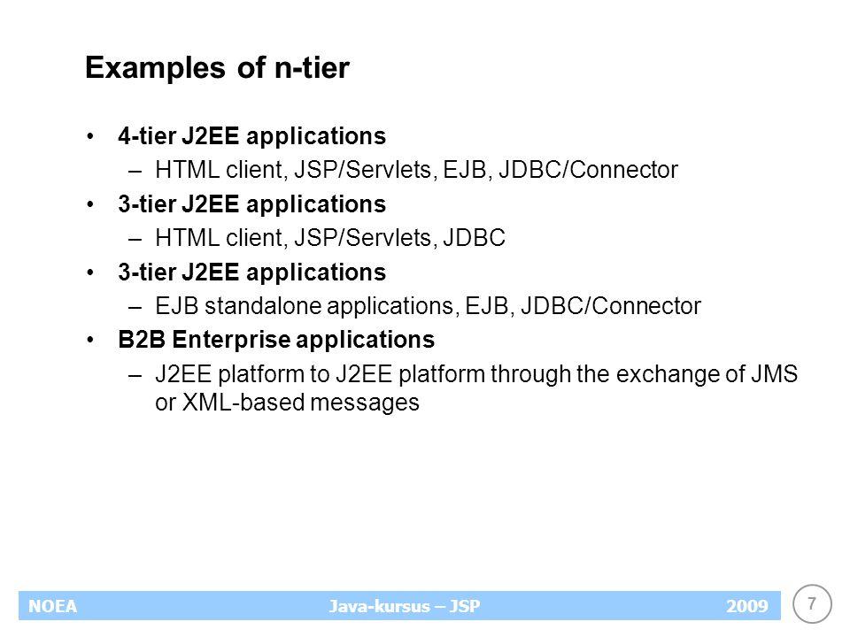 7 NOEA2009Java-kursus – JSP Examples of n-tier 4-tier J2EE applications –HTML client, JSP/Servlets, EJB, JDBC/Connector 3-tier J2EE applications –HTML client, JSP/Servlets, JDBC 3-tier J2EE applications –EJB standalone applications, EJB, JDBC/Connector B2B Enterprise applications –J2EE platform to J2EE platform through the exchange of JMS or XML-based messages